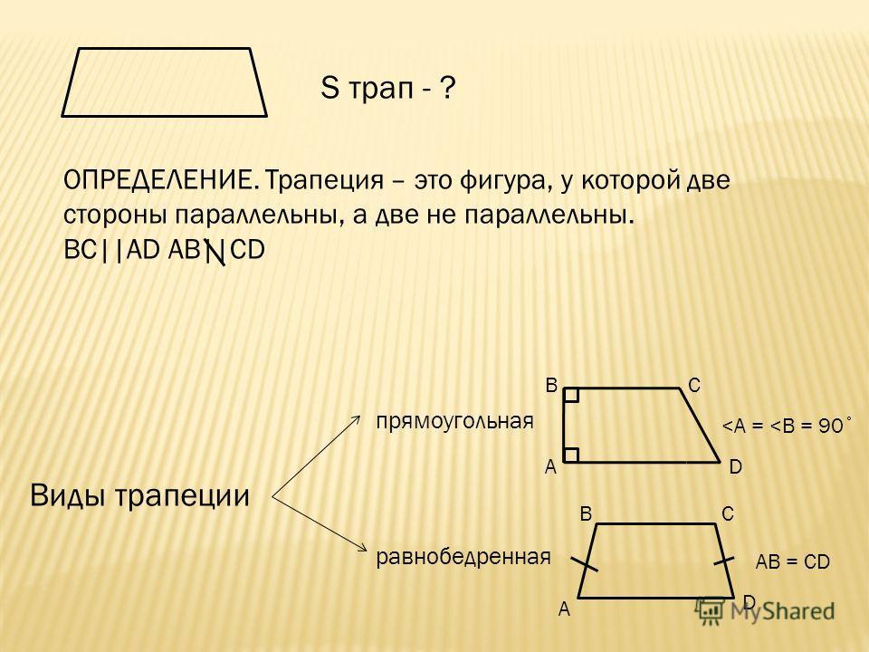 S трап - ? ОПРЕДЕЛЕНИЕ. Трапеция – это фигура, у которой две стороны параллельны, а две не параллельны. BC||AD AB||CD Виды трапеции прямоугольная A BC D