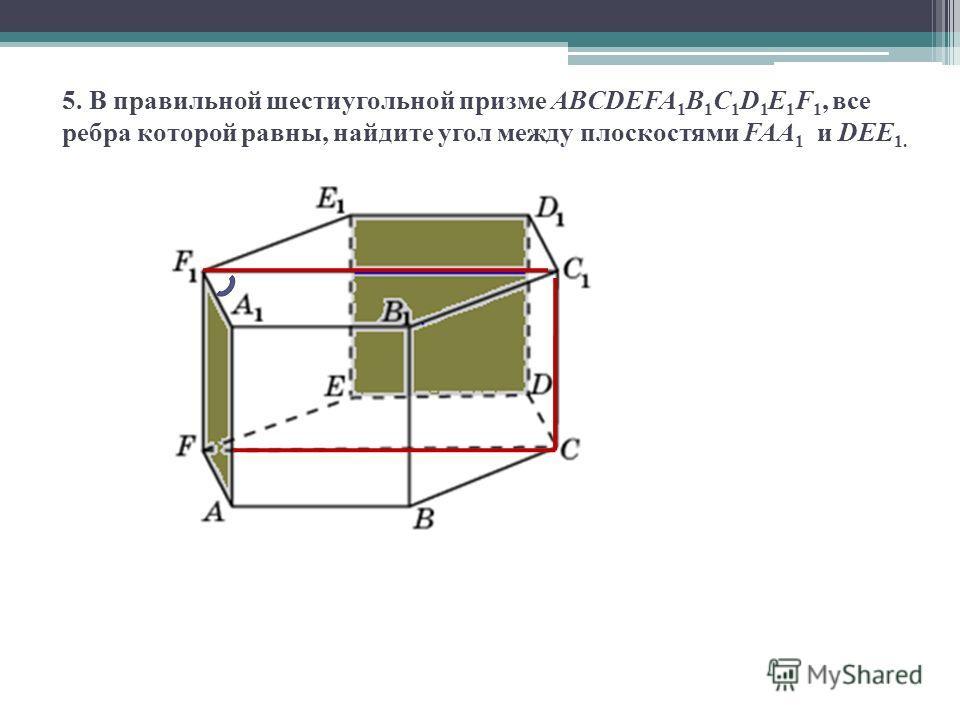 5. В правильной шестиугольной призме ABCDEFA 1 B 1 C 1 D 1 E 1 F 1, все ребра которой равны, найдите угол между плоскостями FAA 1 и DEE 1.