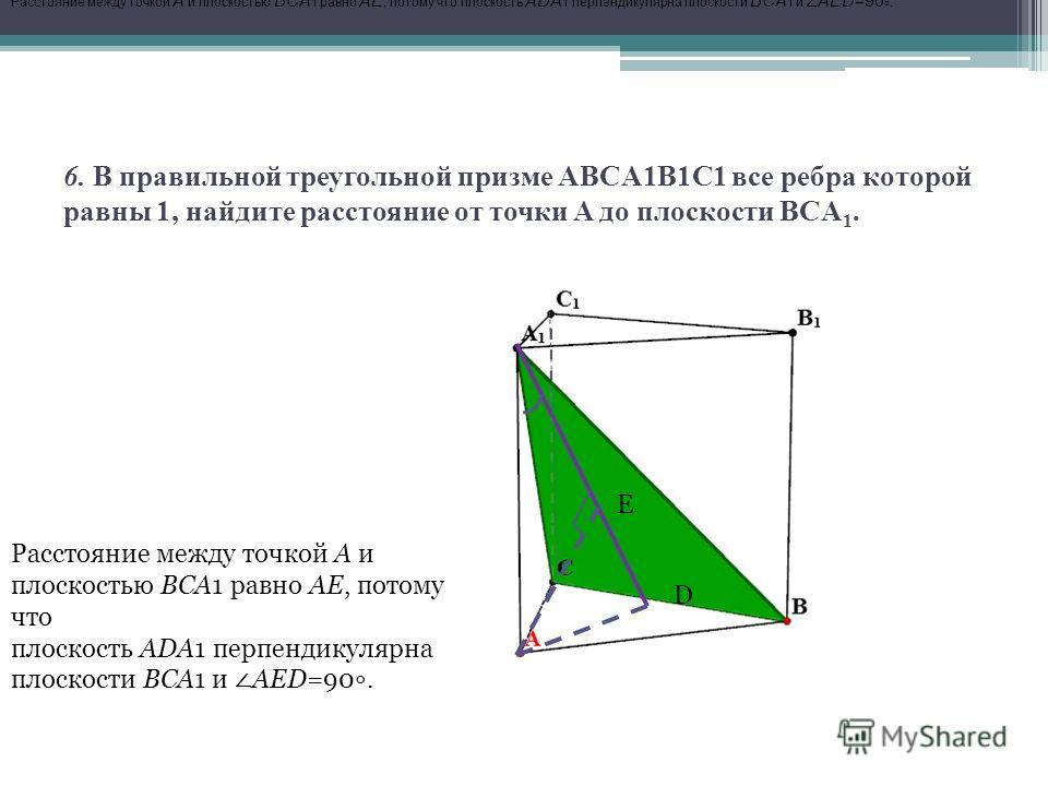 6. В правильной треугольной призме ABCA1B1C1 все ребра которой равны 1, найдите расстояние от точки A до плоскости BCA 1. D E Расстояние между точкой A и плоскостью BCA 1 равно AE, потому что плоскость ADA 1 перпендикулярна плоскости BCA 1 и AED=90.