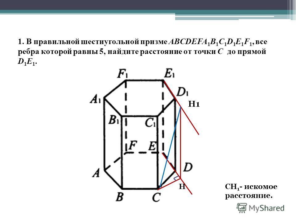 1. В правильной шестиугольной призме ABCDEFA 1 B 1 C 1 D 1 E 1 F 1, все ребра которой равны 5, найдите расстояние от точки С до прямой D 1 Е 1. H1 HСН 1 - искомое расстояние.