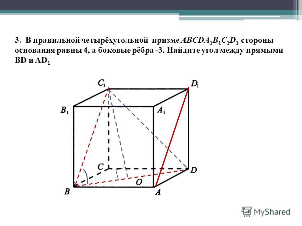 3. В правильной четырёхугольной призме ABCDA 1 B 1 C 1 D 1 стороны основания равны 4, а боковые рёбра -3. Найдите угол между прямыми BD и AD 1