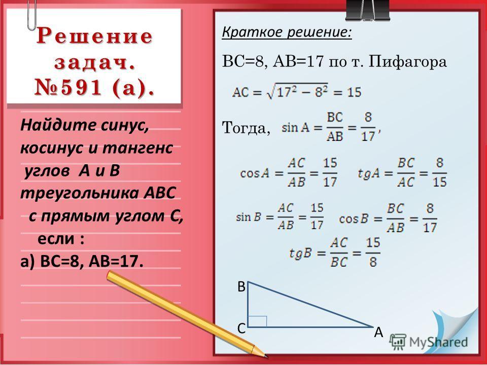 Решение задач. 591 (а). Краткое решение: ВС=8, АВ=17 по т. Пифагора Тогда, Найдите синус, косинус и тангенс углов А и В треугольника АВС с прямым углом С, если : а) ВС=8, АВ=17. С А В