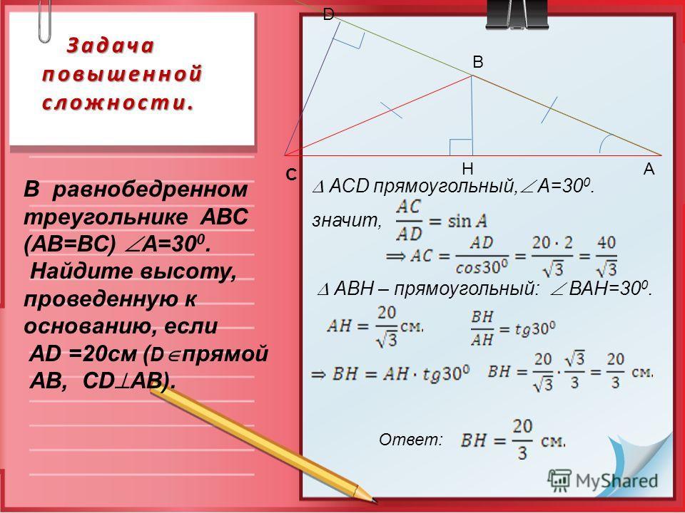 Задача повышенной сложности. Задача повышенной сложности. А В С D H АСD прямоугольный, А=30 0. значит, АВН – прямоугольный: ВАН=30 0. Ответ: В равнобедренном треугольнике АВС (АВ=ВС) А=30 0. Найдите высоту, проведенную к основанию, если AD =20см ( D
