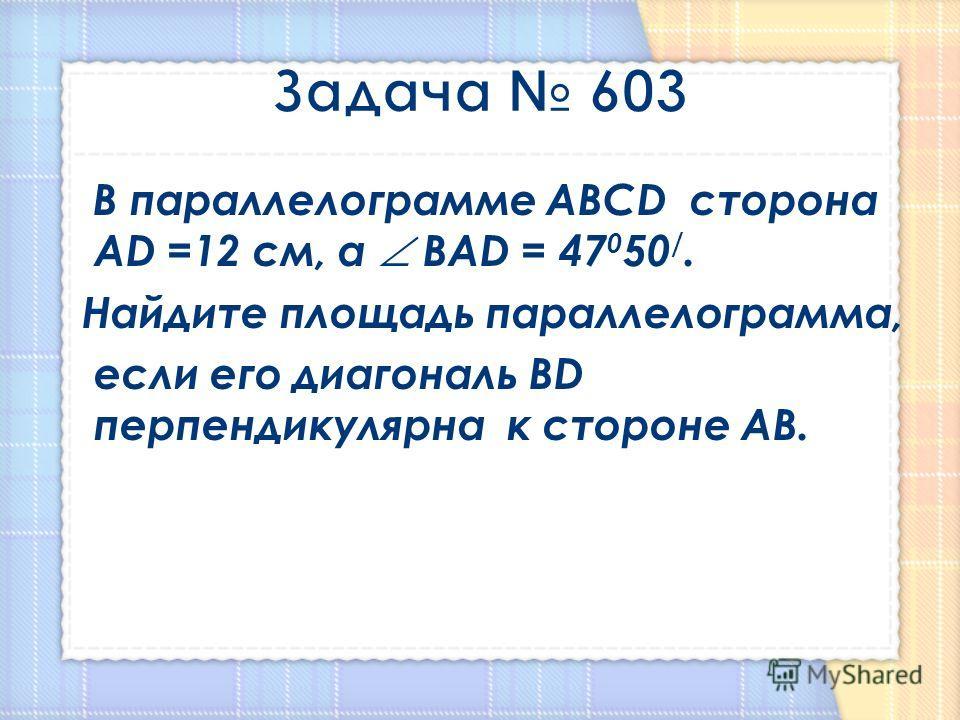В параллелограмме АВСD сторона АD =12 см, а ВАD = 47 0 50 /. Найдите площадь параллелограмма, если его диагональ ВD перпендикулярна к стороне АВ.