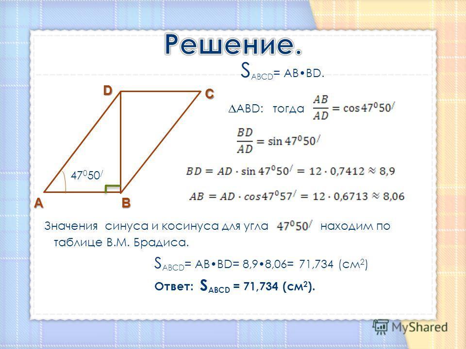 S ABCD = ABBD. ABD: тогда 47 0 50 / Значения синуса и косинуса для угла находим по таблице В.М. Брадиса. S ABCD = ABBD= 8,98,06= 71,734 (см 2 ) Ответ: S ABCD = 71,734 (см 2 ). АВ С D