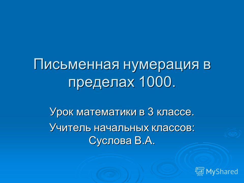 Письменная нумерация в пределах 1000. Урок математики в 3 классе. Учитель начальных классов: Суслова В.А.