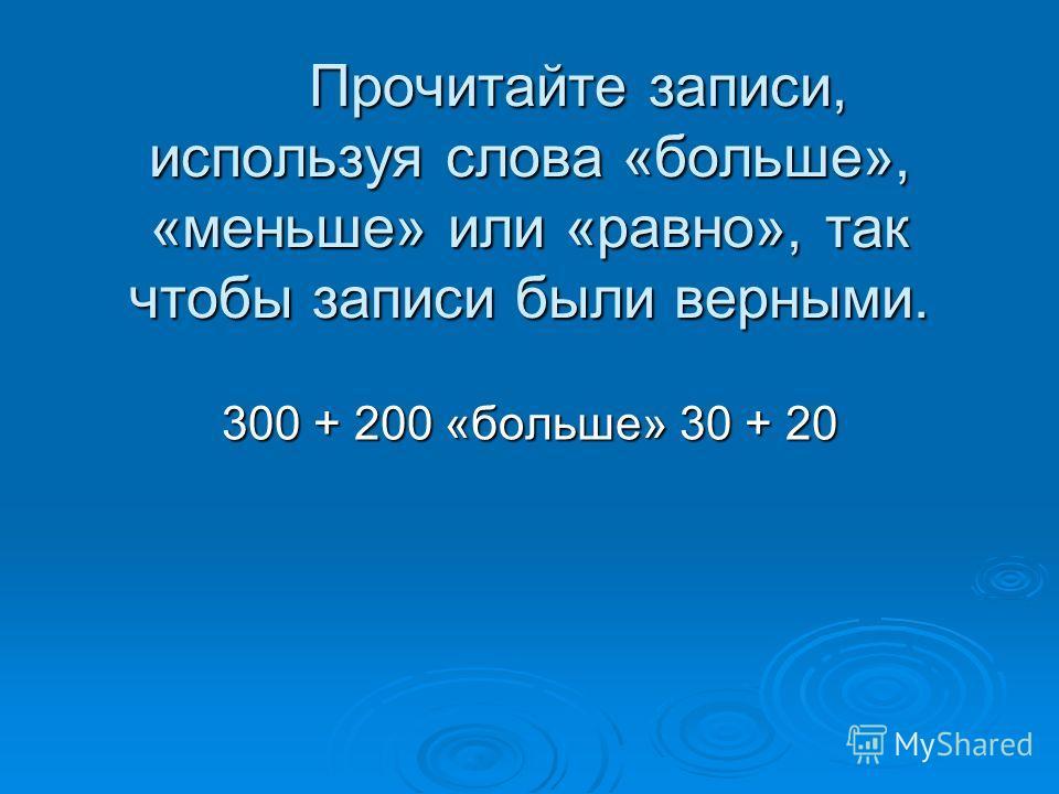 Прочитайте записи, используя слова «больше», «меньше» или «равно», так чтобы записи были верными. Прочитайте записи, используя слова «больше», «меньше» или «равно», так чтобы записи были верными. 300 + 200 «больше» 30 + 20