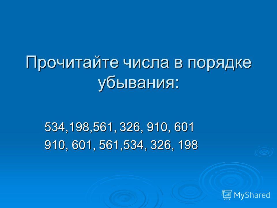 Прочитайте числа в порядке убывания: 534,198,561, 326, 910, 601 910, 601, 561,534, 326, 198