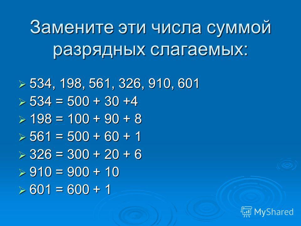 Замените эти числа суммой разрядных слагаемых: 534, 198, 561, 326, 910, 601 534 = 500 + 30 +4 198 = 100 + 90 + 8 561 = 500 + 60 + 1 326 = 300 + 20 + 6 910 = 900 + 10 601 = 600 + 1