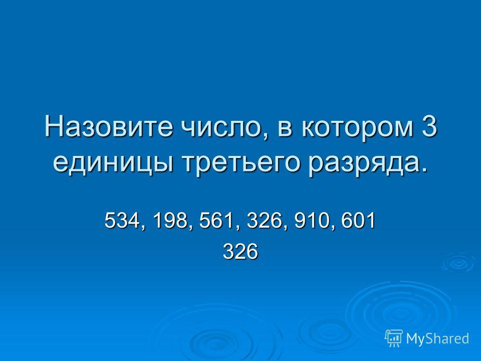 Назовите число, в котором 3 единицы третьего разряда. 534, 198, 561, 326, 910, 601 326