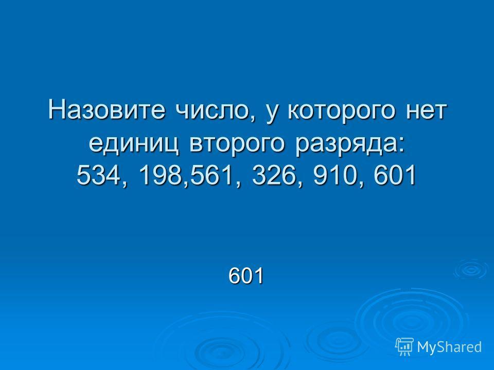 Назовите число, у которого нет единиц второго разряда: 534, 198,561, 326, 910, 601 601