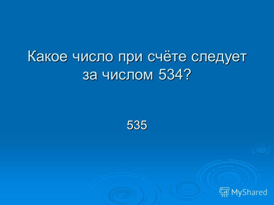 Какое число при счёте следует за числом 534? 535