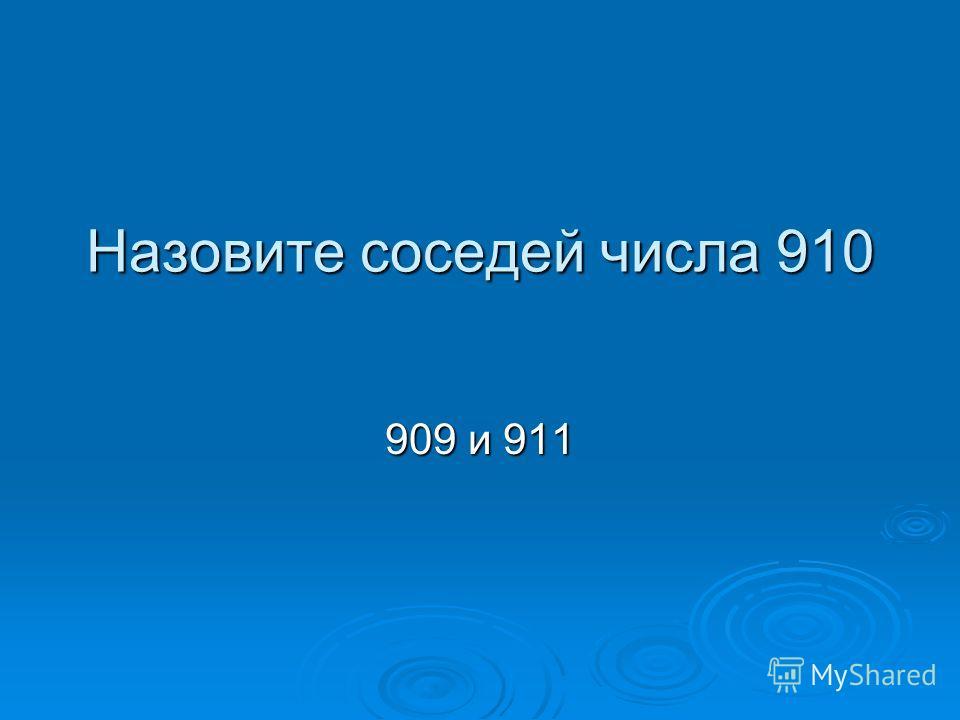 Назовите соседей числа 910 909 и 911
