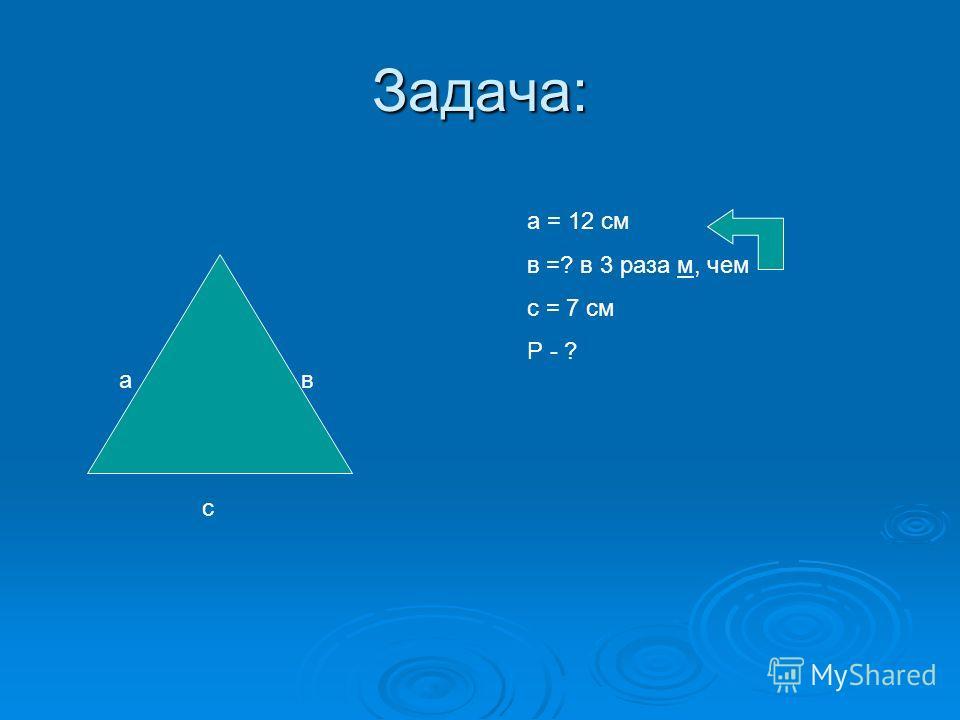 Задача: ав с а = 12 см в =? в 3 раза м, чем с = 7 см Р - ?