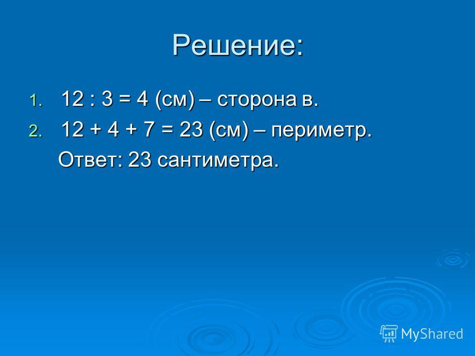 Решение: 1. 12 : 3 = 4 (см) – сторона в. 2. 12 + 4 + 7 = 23 (см) – периметр. Ответ: 23 сантиметра. Ответ: 23 сантиметра.