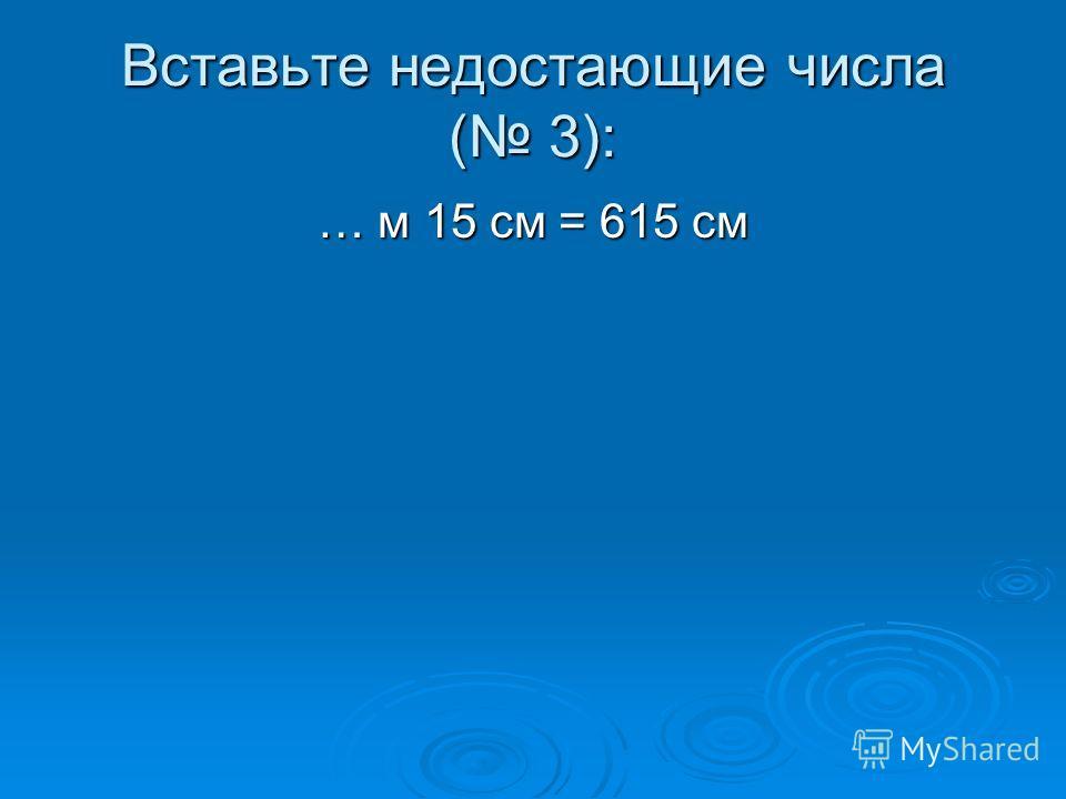 Вставьте недостающие числа ( 3): … м 15 см = 615 см