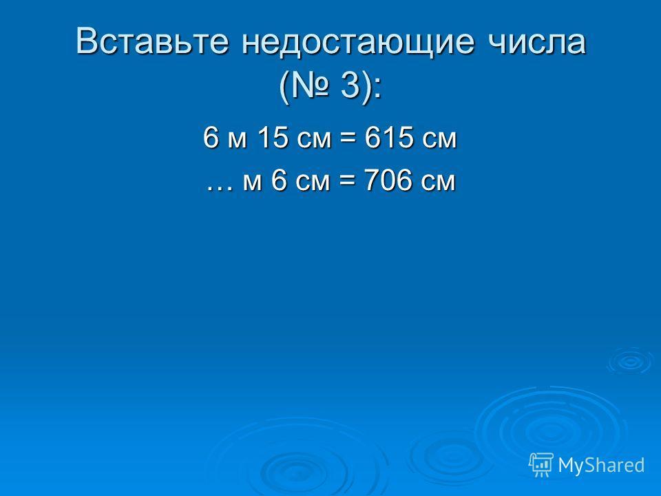 Вставьте недостающие числа ( 3): 6 м 15 см = 615 см … м 6 см = 706 см