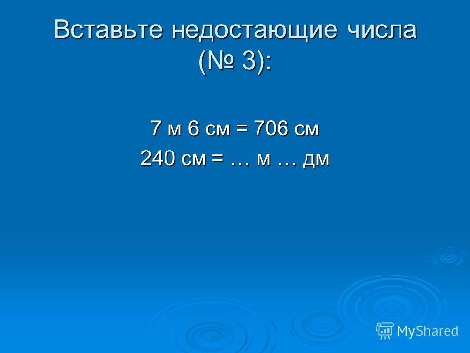 Вставьте недостающие числа ( 3): 7 м 6 см = 706 см 240 см = … м … дм