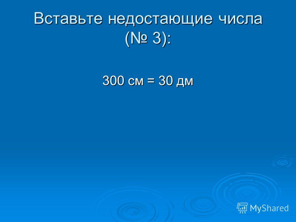 Вставьте недостающие числа ( 3): 300 см = 30 дм