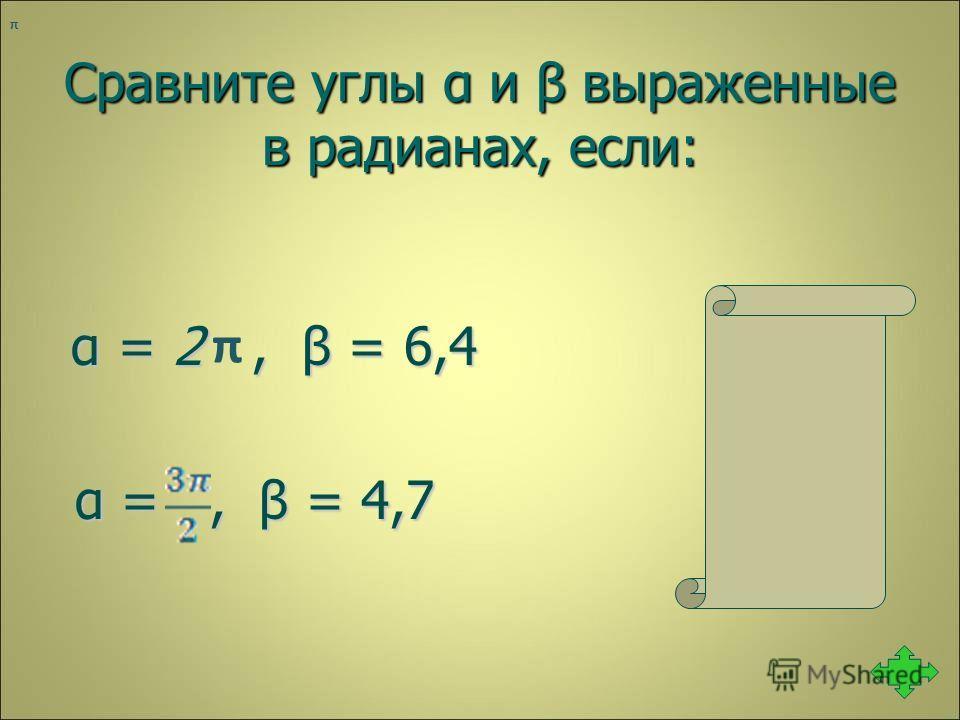 Сравните углы α и β выраженные в радианах, если: α = 2, β = 6,4 α < β α = 2, β = 6,4 α < β α =, β = 4,7 α > β α =, β = 4,7 α > β π π
