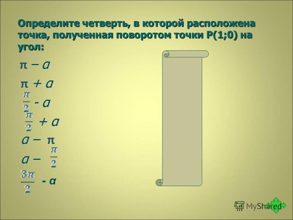 Определите четверть, в которой расположена точка, полученная поворотом точки Р(1;0) на угол: – α 2 π – α 2 + α 3 π + α 3 - α 1 - α 1 + α 2 + α 2 α – 3 α – π 3 α – 4 α – 4 3 - α