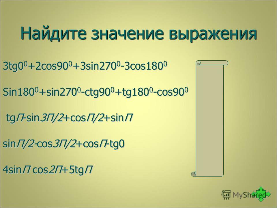 Найдите значение выражения 3tg0 0 +2cos90 0 +3sin270 0 -3cos180 0 0 Sin180 0 +sin270 0 -ctg90 0 +tg180 0 -cos90 0 -1 tgП-sin3П/2+cosП/2+sinП 1 tgП-sin3П/2+cosП/2+sinП 1 sinП/2-cos3П/2+cosП-tg0 0 4sinП cos2П+5tgП 0
