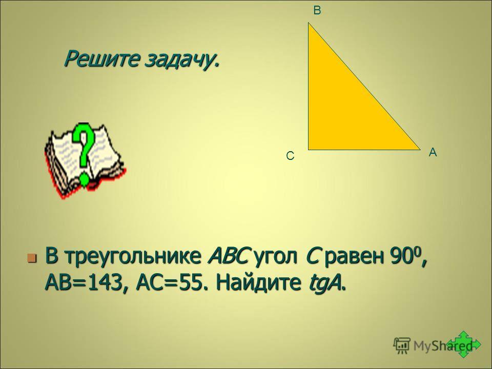 Решите задачу. В треугольнике ABC угол C равен 90 0, АВ=143, АС=55. Найдите tgA. В треугольнике ABC угол C равен 90 0, АВ=143, АС=55. Найдите tgA. А В С