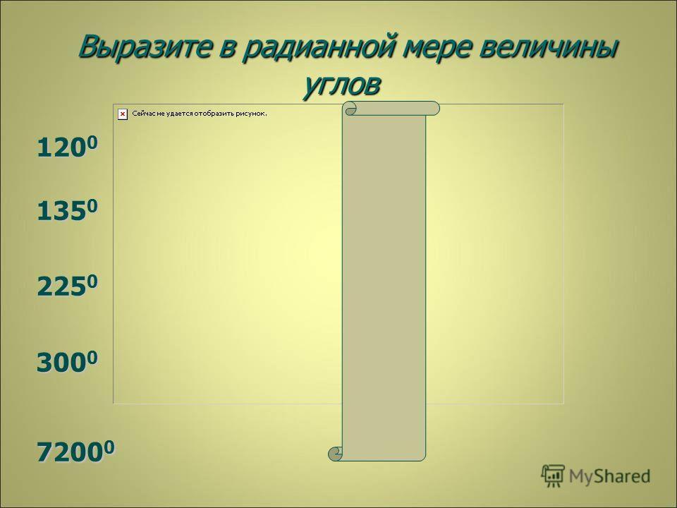 Выразите в радианной мере величины углов Выразите в радианной мере величины углов 120 0 135 0 225 0 300 0 7200 0 40П