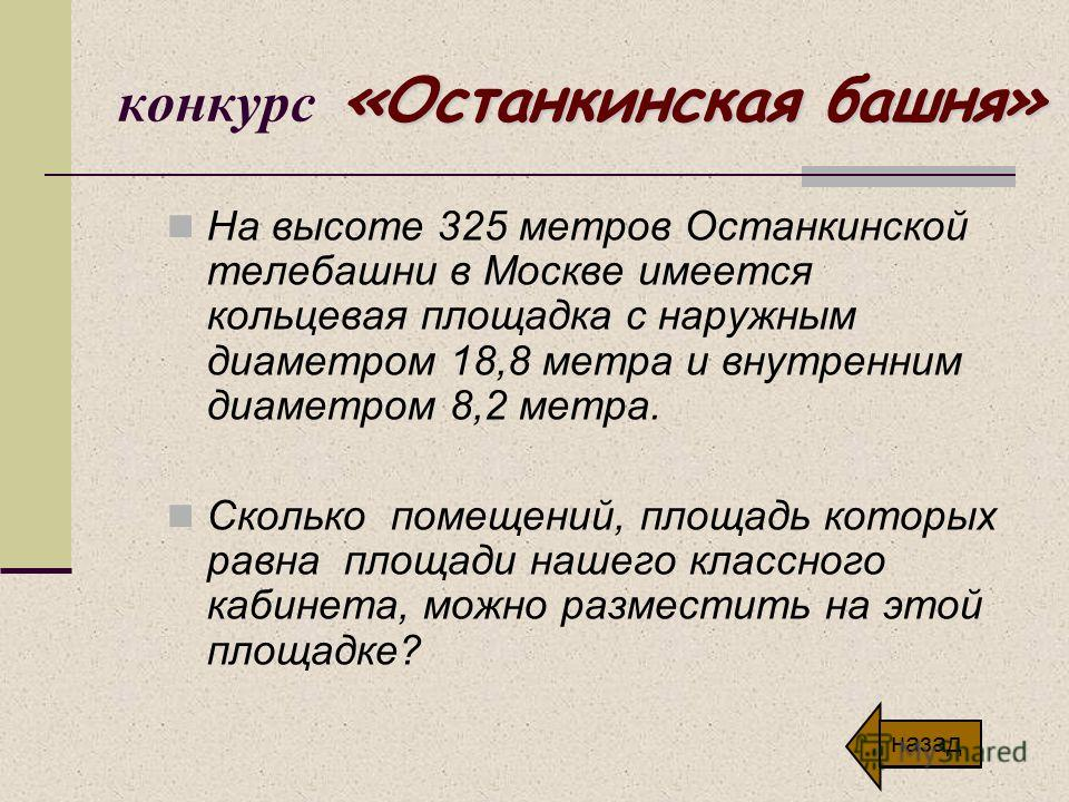 «Останкинская башня» конкурс «Останкинская башня» На высоте 325 метров Останкинской телебашни в Москве имеется кольцевая площадка с наружным диаметром 18,8 метра и внутренним диаметром 8,2 метра. Сколько помещений, площадь которых равна площади нашег