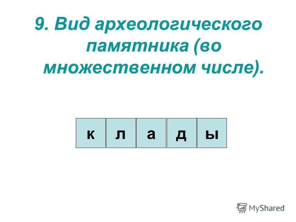 9. Вид археологического памятника (во множественном числе). кдаыл