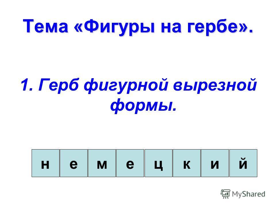 Тема «Фигуры на гербе». 1. Герб фигурной вырезной формы. енемцкий