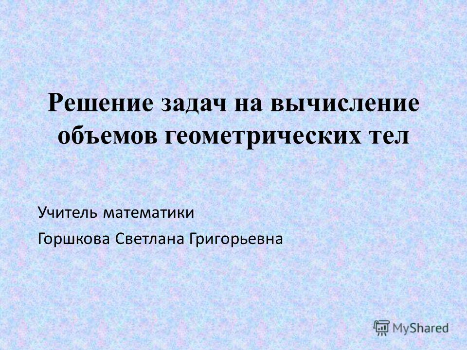 Решение задач на вычисление объемов геометрических тел Учитель математики Горшкова Светлана Григорьевна