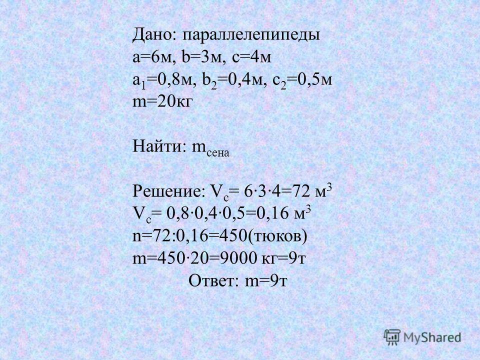 Дано: параллелепипеды а=6м, b=3м, с=4м а 1 =0,8м, b 2 =0,4м, с 2 =0,5м m=20кг Найти: m сена Решение: V c = 634=72 м 3 V c = 0,80,40,5=0,16 м 3 n=72:0,16=450(тюков) m=45020=9000 кг=9т Ответ: m=9т
