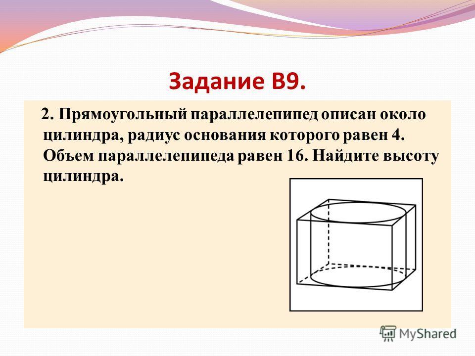 Задание В9. 2. Прямоугольный параллелепипед описан около цилиндра, радиус основания которого равен 4. Объем параллелепипеда равен 16. Найдите высоту цилиндра.