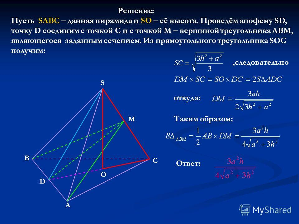 A C B S M D O Решение: Пусть SABC – данная пирамида и SO – её высота. Проведём апофему SD, точку D соединим с точкой С и с точкой М – вершиной треугольника АВМ, являющегося заданным сечением. Из прямоугольного треугольника SOC получим:,следовательно