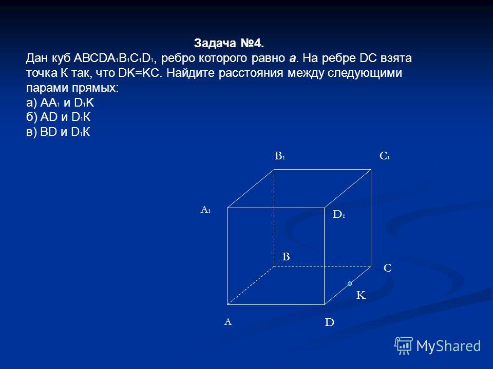 Задача 4. Дан куб АВСDА 1 В 1 С 1 D 1, ребро которого равно а. На ребре DC взята точка К так, что DK=KC. Найдите расстояния между следующими парами прямых: а) АА 1 и D 1 K б) АD и D 1 К в) BD и D 1 К A D C B D1D1 C1C1 A1A1 B1B1 K