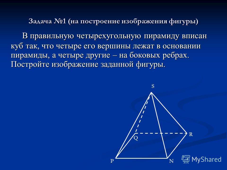 Задача 1 (на построение изображения фигуры) В правильную четырехугольную пирамиду вписан куб так, что четыре его вершины лежат в основании пирамиды, а четыре другие – на боковых ребрах. Постройте изображение заданной фигуры. В правильную четырехуголь