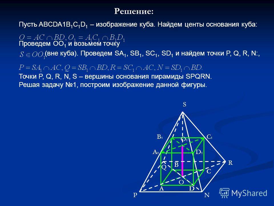 Решение: Пусть ABCDA1B 1 C 1 D 1 – изображение куба. Найдем центы основания куба: Проведем ОО 1 и возьмем точку (вне куба). Проведем SA 1, SB 1, SC 1, SD 1 и найдем точки P, Q, R, N:, Точки P, Q, R, N, S – вершины основания пирамиды SPQRN. Решая зада