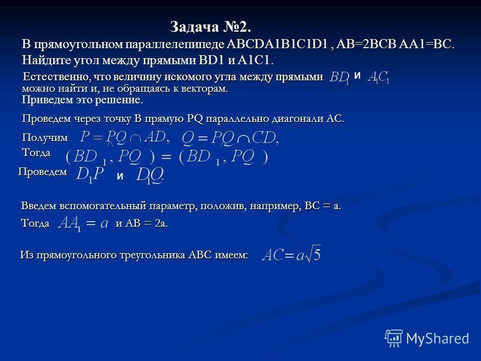 Задача 2. В прямоугольном параллелепипеде ABCDA1B1C1D1, AB=2BCB AA1=BC. Найдите угол между прямыми BD1 и A1C1. Введем вспомогательный параметр, положив, например, BC = a. Введем вспомогательный параметр, положив, например, BC = a. Тогда и AB = 2a. То