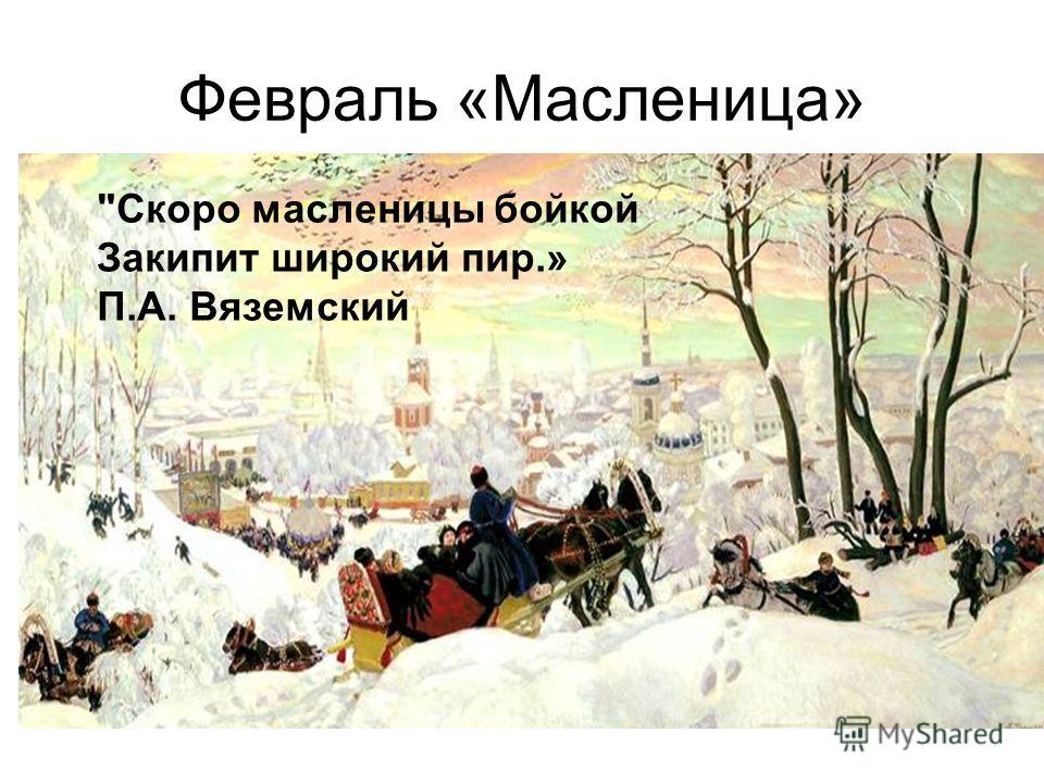 Февраль «Масленица» Скоро масленицы бойкой Закипит широкий пир.» П.А. Вяземский