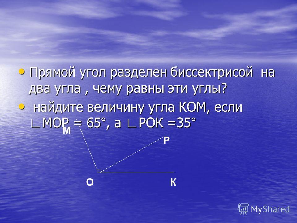 Прямой угол разделен биссектрисой на два угла, чему равны эти углы? Прямой угол разделен биссектрисой на два угла, чему равны эти углы? найдите величину угла КОМ, если МОР = 65°, а РОК =35° найдите величину угла КОМ, если МОР = 65°, а РОК =35° О Р К