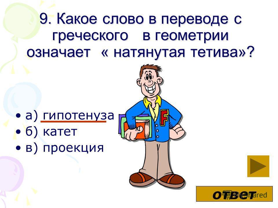 9. Какое слово в переводе с греческого в геометрии означает « натянутая тетива»? а) гипотенуза б) катет в) проекция ответ