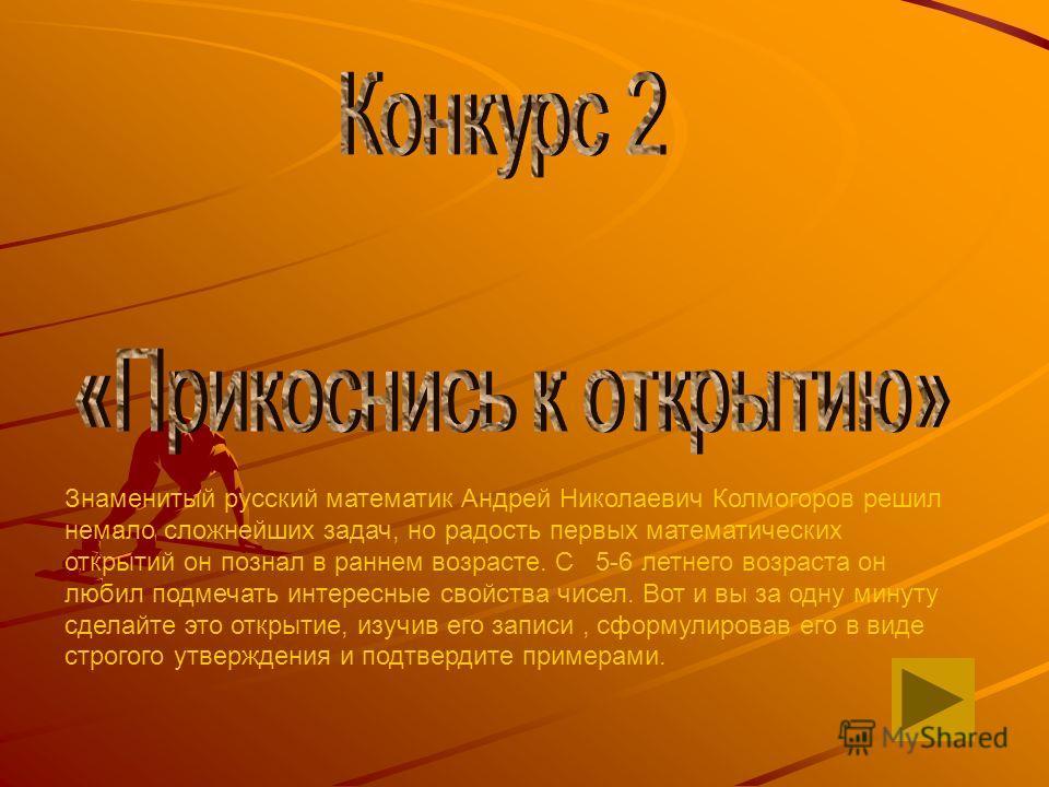 Знаменитый русский математик Андрей Николаевич Колмогоров решил немало сложнейших задач, но радость первых математических открытий он познал в раннем возрасте. С 5-6 летнего возраста он любил подмечать интересные свойства чисел. Вот и вы за одну мину