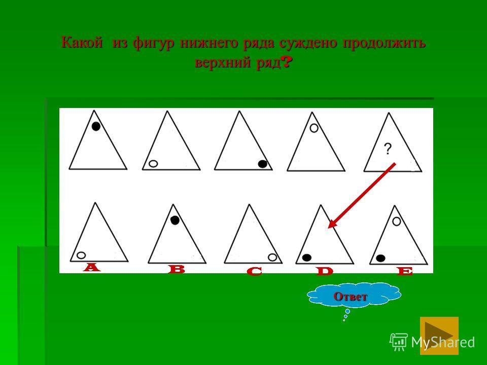 Какой из фигур нижнего ряда суждено продолжить верхний ряд ? Ответ EDC A B Ответ Ответ A B A C B A DC B A EDC B A