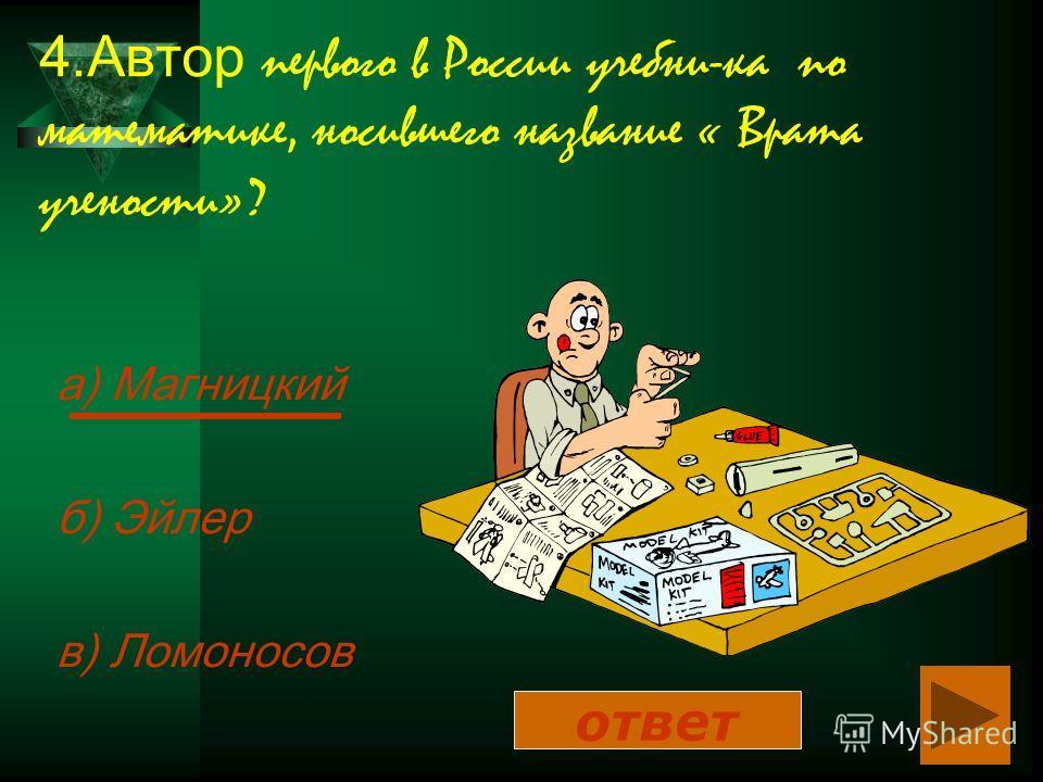 4.Автор первого в России учебни-ка по математике, носившего название « Врата учености»? а) Магницкий б) Эйлер в) Ломоносов ответ