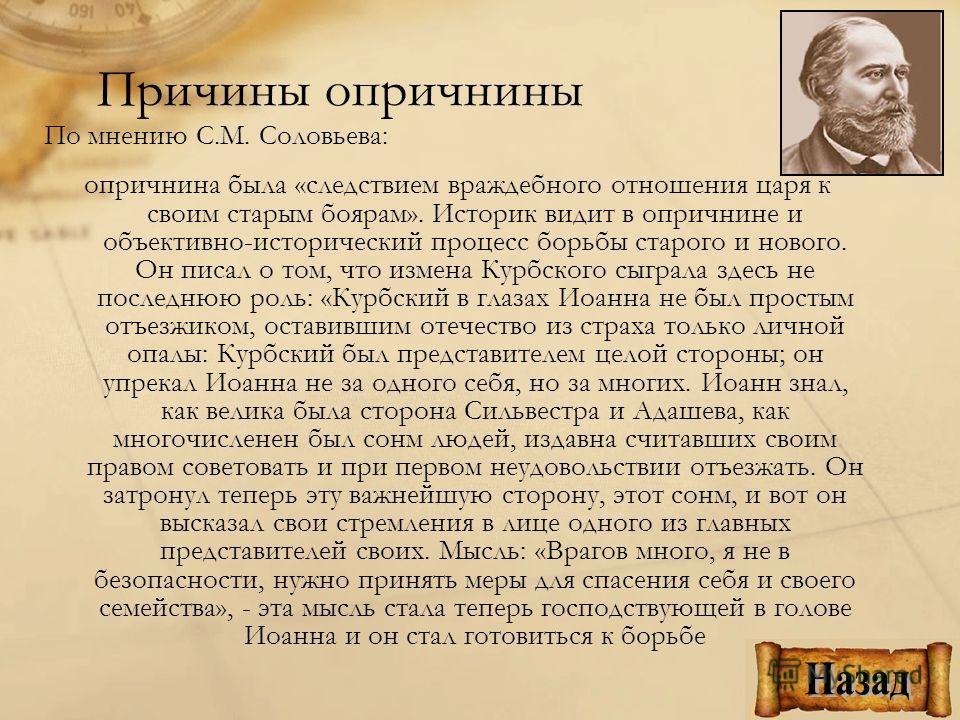 Причины опричнины По мнению С.М. Соловьева: опричнина была «следствием враждебного отношения царя к своим старым боярам». Историк видит в опричнине и объективно-исторический процесс борьбы старого и нового. Он писал о том, что измена Курбского сыграл