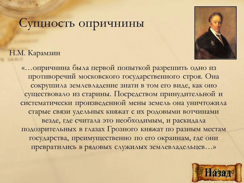 Н.М. Карамзин «…опричнина была первой попыткой разрешить одно из противоречий московского государственного строя. Она сокрушила землевладение знати в том его виде, как оно существовало из старины. Посредством принудительной и систематически произведе