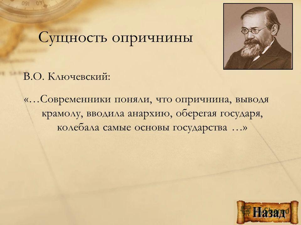 Сущность опричнины В.О. Ключевский: «…Современники поняли, что опричнина, выводя крамолу, вводила анархию, оберегая государя, колебала самые основы государства …»