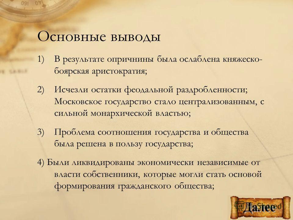 Основные выводы 1)В результате опричнины была ослаблена княжеско- боярская аристократия; 2)Исчезли остатки феодальной раздробленности; Московское государство стало централизованным, с сильной монархической властью; 3)Проблема соотношения государства
