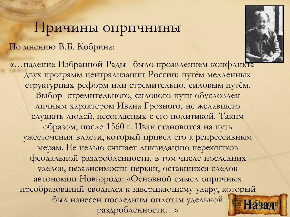 По мнению В.Б. Кобрина: «…падение Избранной Рады было проявлением конфликта двух программ централизации России: путём медленных структурных реформ или стремительно, силовым путём. Выбор стремительного, силового пути обусловлен личным характером Ивана
